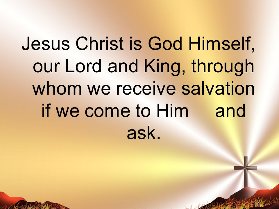 Jesus Christ is God Himself, our Lord and King, through whom we receive salvation if we come to Him and ask.