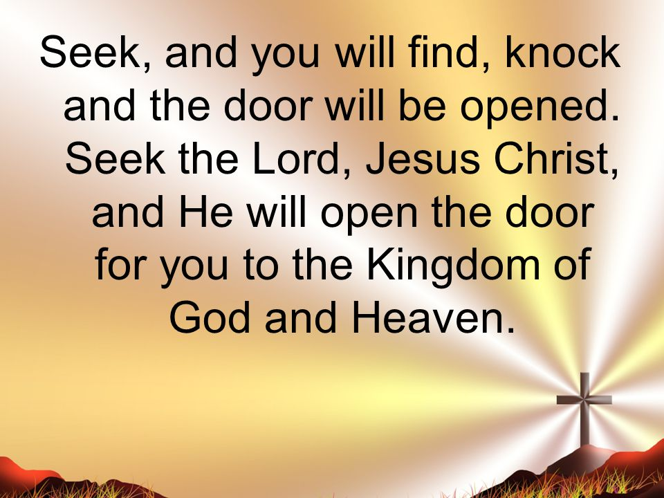 Seek, and you will find, knock and the door will be opened