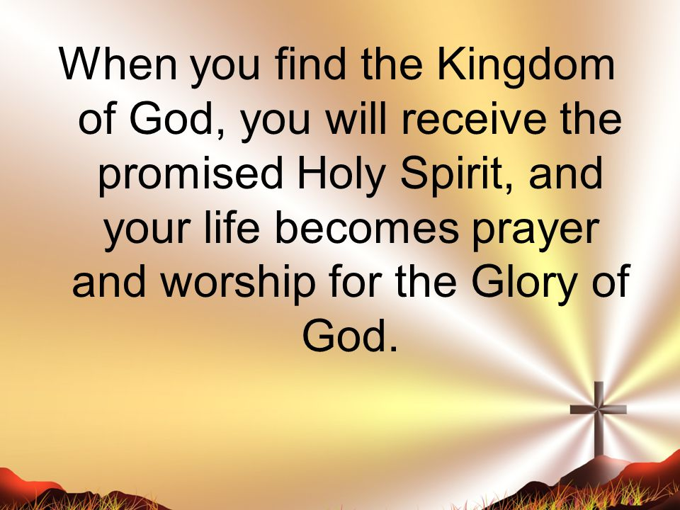 When you find the Kingdom of God, you will receive the promised Holy Spirit, and your life becomes prayer and worship for the Glory of God.