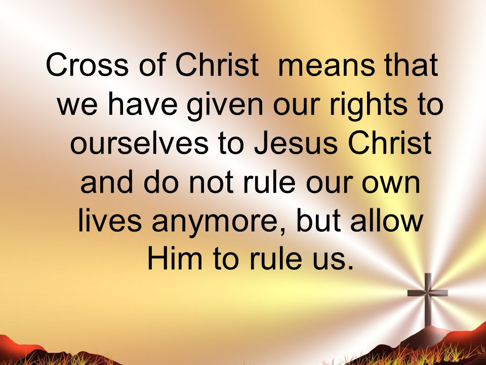 Cross of Christ means that we have given our rights to ourselves to Jesus Christ and do not rule our own lives anymore, but allow Him to rule us.