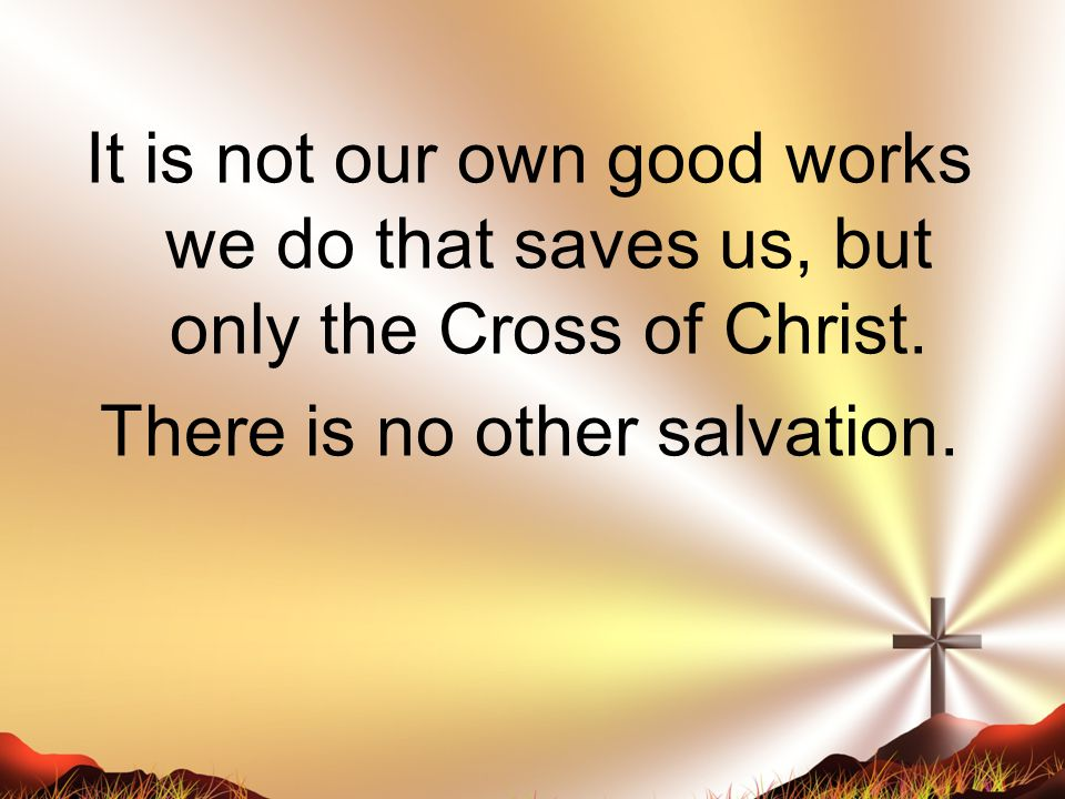It is not our own good works we do that saves us, but only the Cross of Christ.