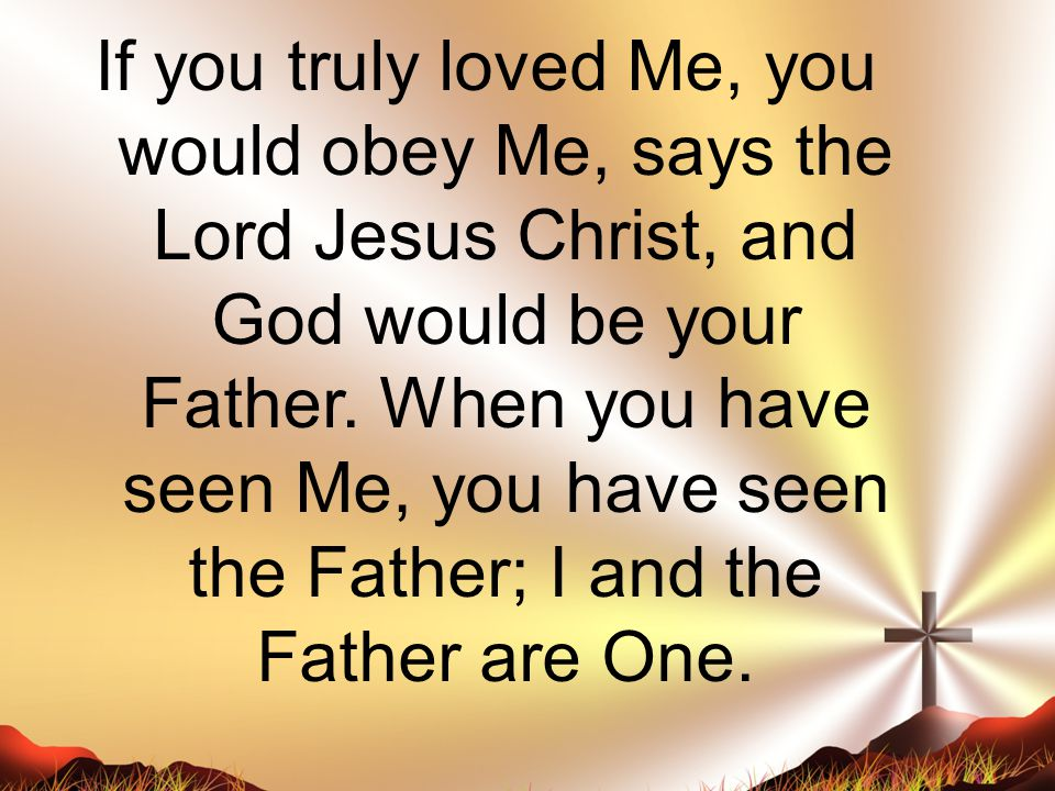 If you truly loved Me, you would obey Me, says the Lord Jesus Christ, and God would be your Father.