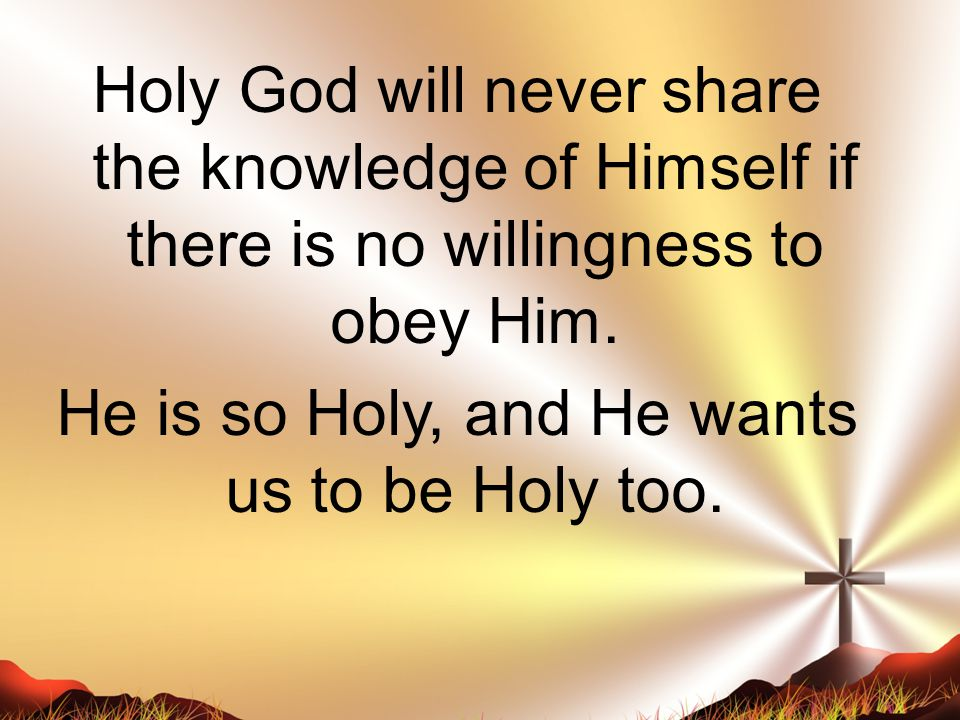Holy God will never share the knowledge of Himself if there is no willingness to obey Him.