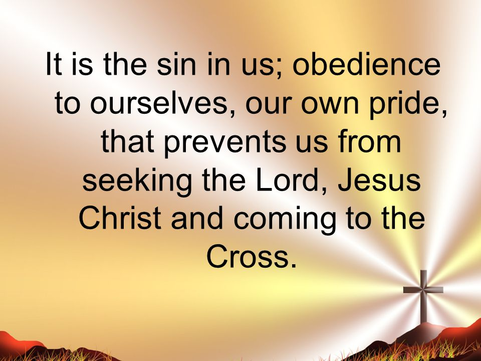 It is the sin in us; obedience to ourselves, our own pride, that prevents us from seeking the Lord, Jesus Christ and coming to the Cross.