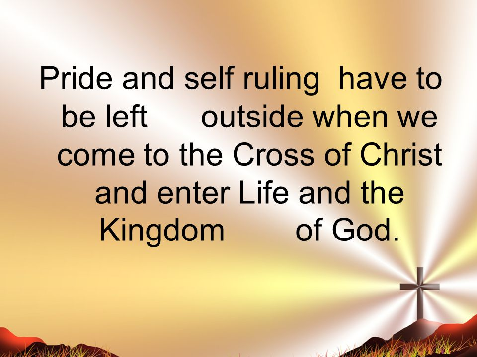 Pride and self ruling have to be left outside when we come to the Cross of Christ and enter Life and the Kingdom of God.