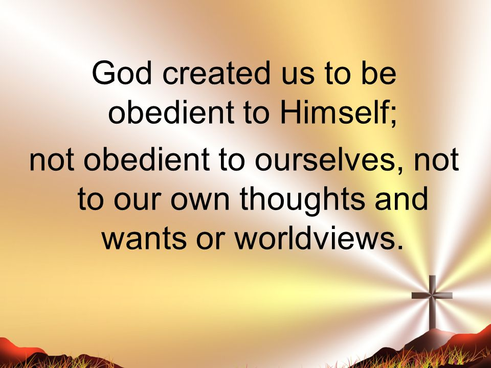 God created us to be obedient to Himself; not obedient to ourselves, not to our own thoughts and wants or worldviews.