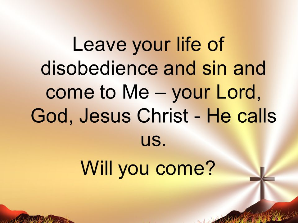 Leave your life of disobedience and sin and come to Me – your Lord, God, Jesus Christ - He calls us.