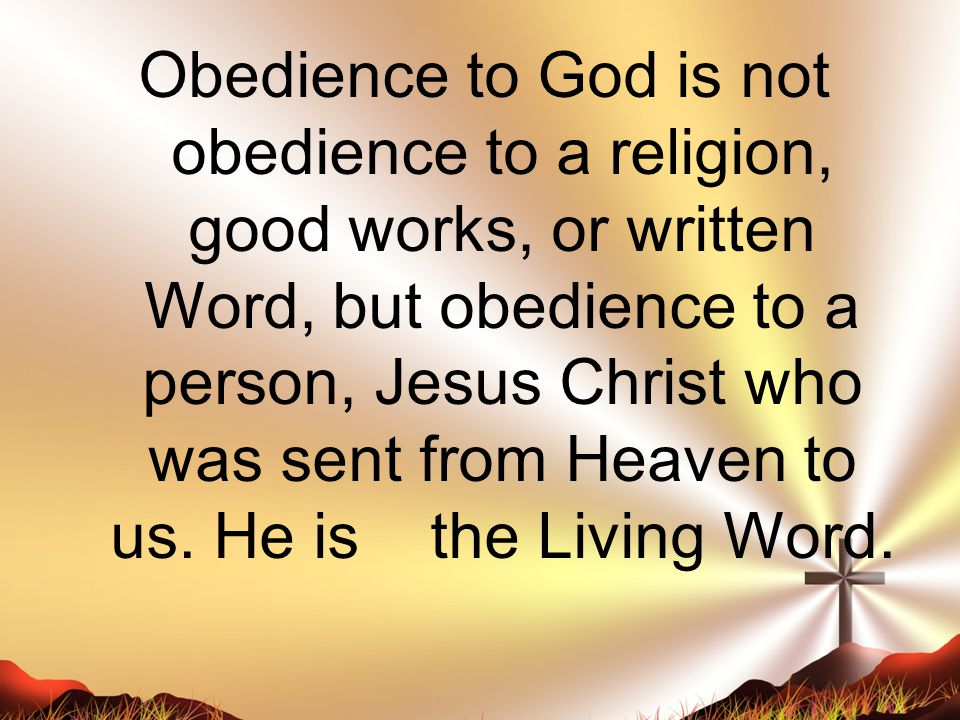 Obedience to God is not obedience to a religion, good works, or written Word, but obedience to a person, Jesus Christ who was sent from Heaven to us.
