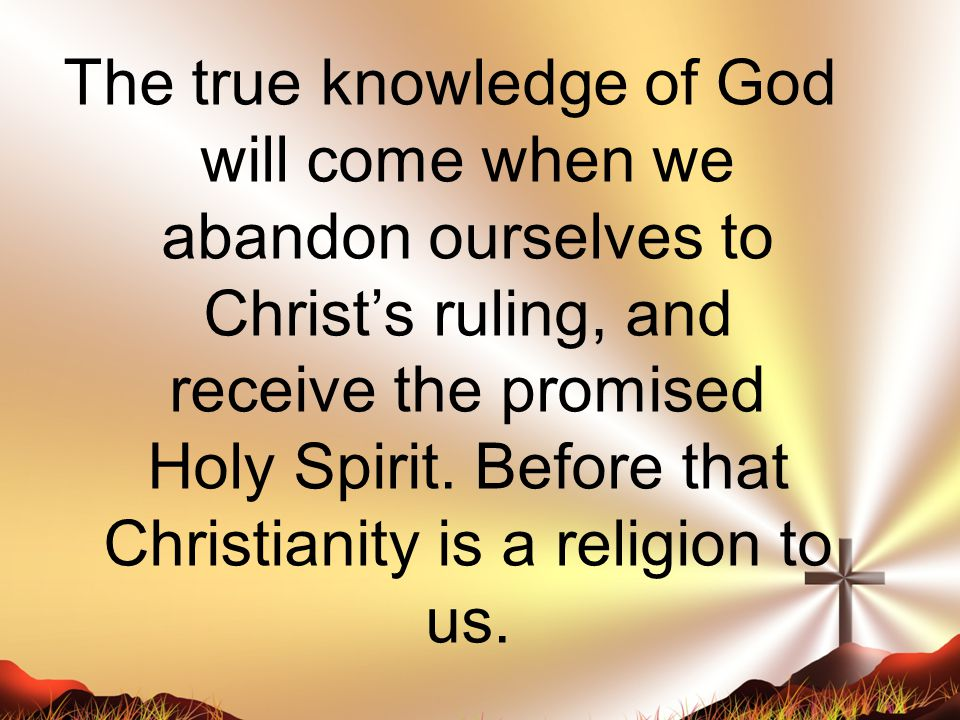 The true knowledge of God will come when we abandon ourselves to Christ's ruling, and receive the promised Holy Spirit.