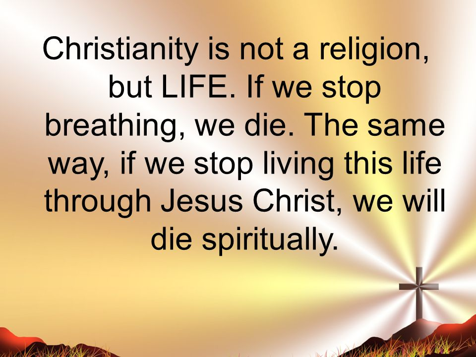 Christianity is not a religion, but LIFE. If we stop breathing, we die