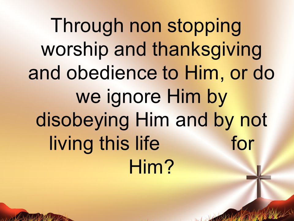 Through non stopping worship and thanksgiving and obedience to Him, or do we ignore Him by disobeying Him and by not living this life for Him
