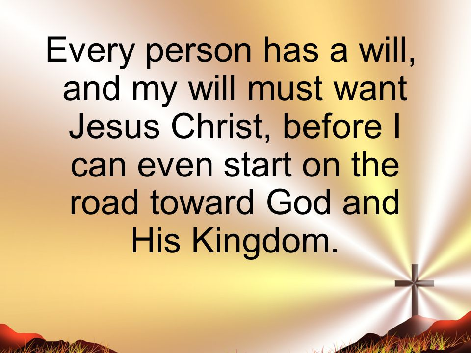 Every person has a will, and my will must want Jesus Christ, before I can even start on the road toward God and His Kingdom.