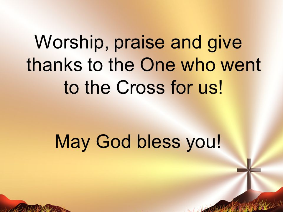 Worship, praise and give thanks to the One who went to the Cross for us! May God bless you!