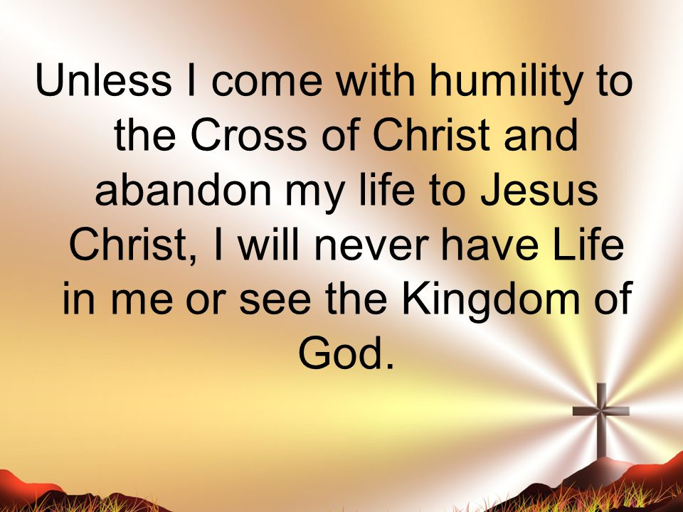 Unless I come with humility to the Cross of Christ and abandon my life to Jesus Christ, I will never have Life in me or see the Kingdom of God.