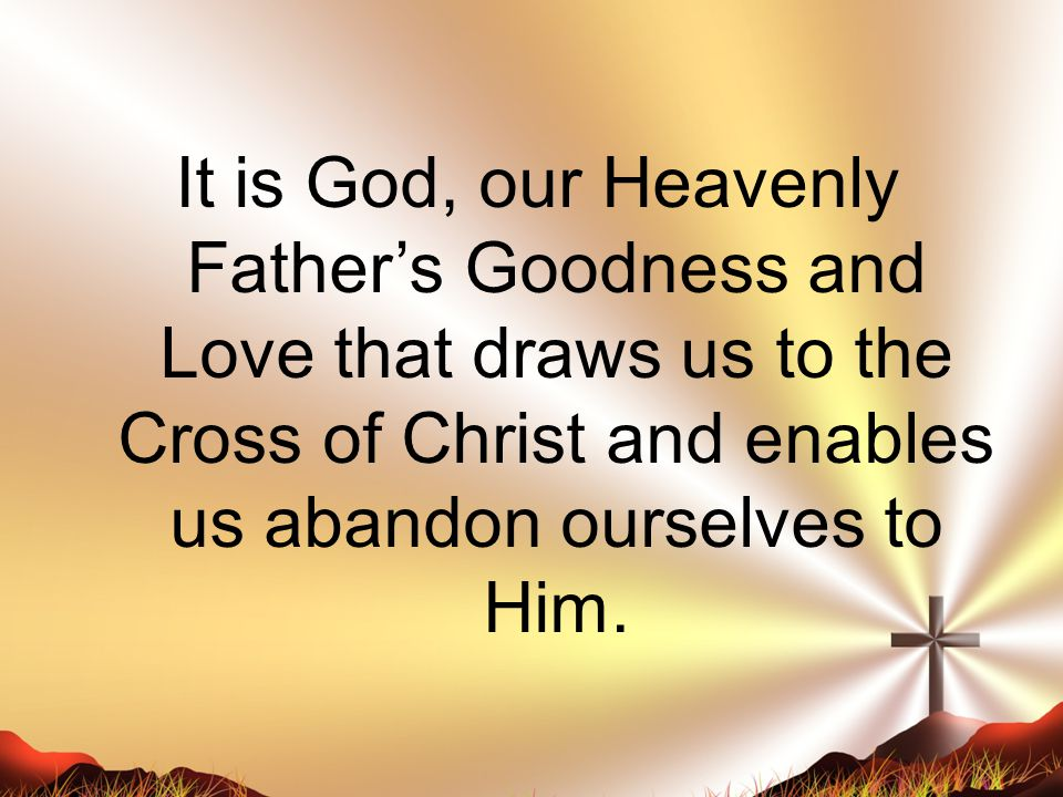 It is God, our Heavenly Father's Goodness and Love that draws us to the Cross of Christ and enables us abandon ourselves to Him.