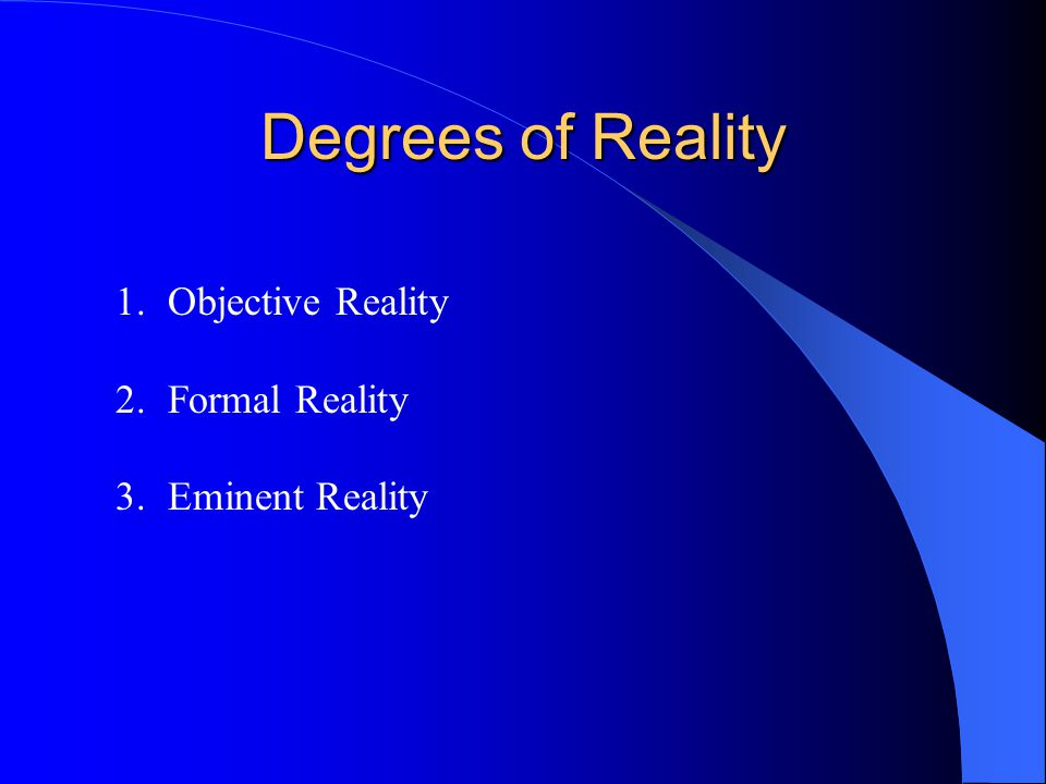 Degrees of Reality Objective Reality Formal Reality Eminent Reality