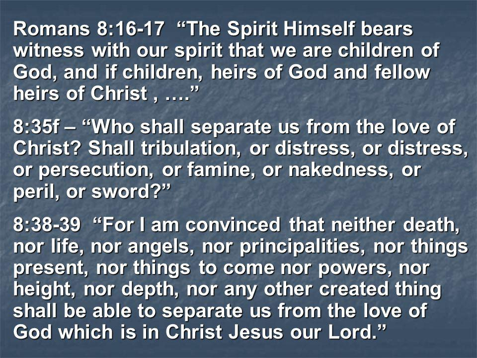 Romans 8:16-17 The Spirit Himself bears witness with our spirit that we are children of God, and if children, heirs of God and fellow heirs of Christ , ….