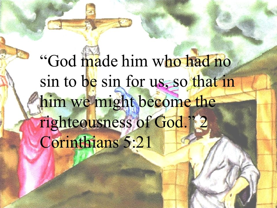 God made him who had no sin to be sin for us, so that in him we might become the righteousness of God. 2 Corinthians 5:21