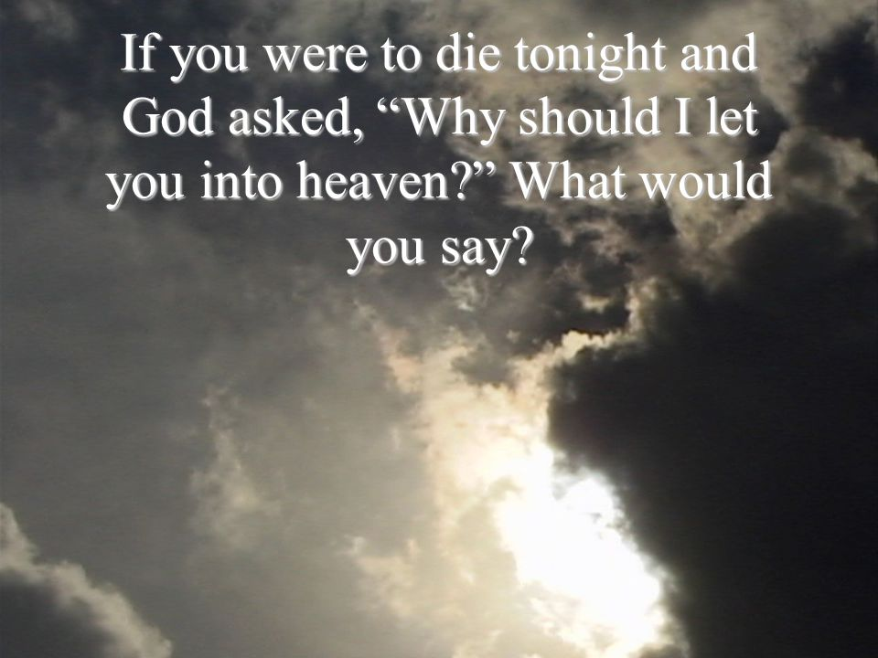 If you were to die tonight and God asked, Why should I let you into heaven What would you say