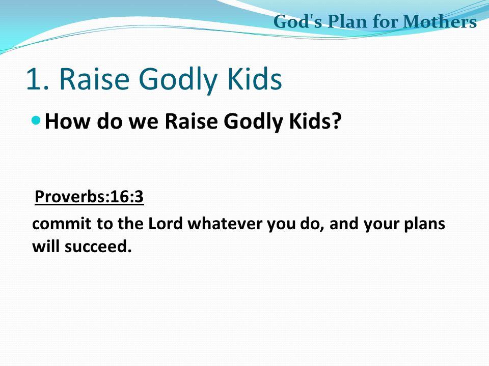 1. Raise Godly Kids How do we Raise Godly Kids God s Plan for Mothers