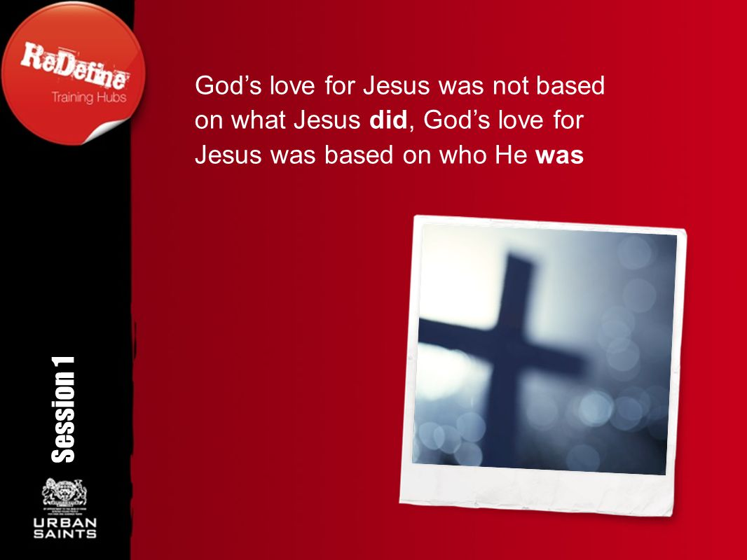 God's love for Jesus was not based on what Jesus did, God's love for Jesus was based on who He was