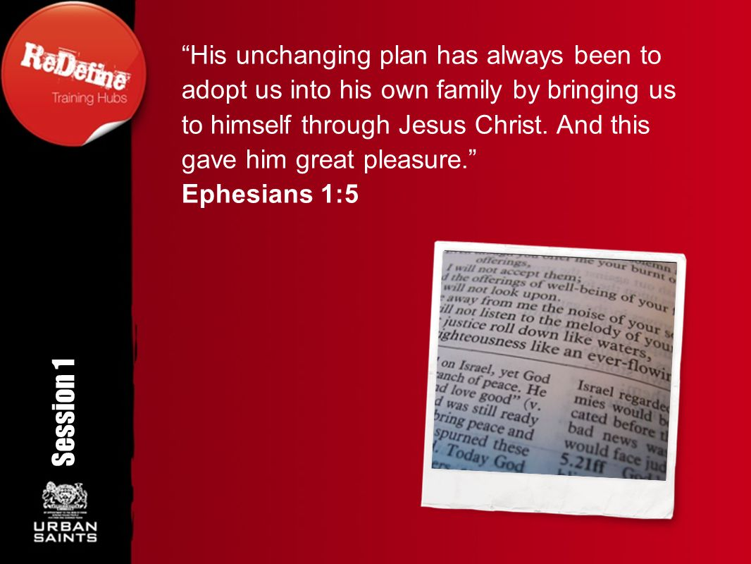 His unchanging plan has always been to adopt us into his own family by bringing us to himself through Jesus Christ. And this gave him great pleasure.