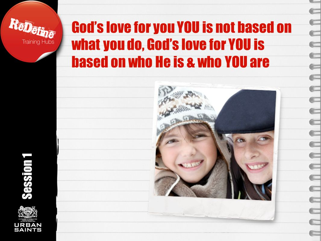 God's love for you YOU is not based on what you do, God's love for YOU is based on who He is & who YOU are