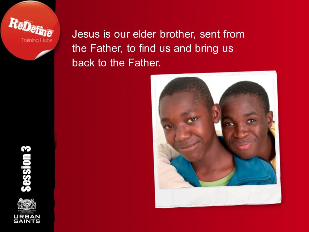 Jesus is our elder brother, sent from the Father, to find us and bring us back to the Father.