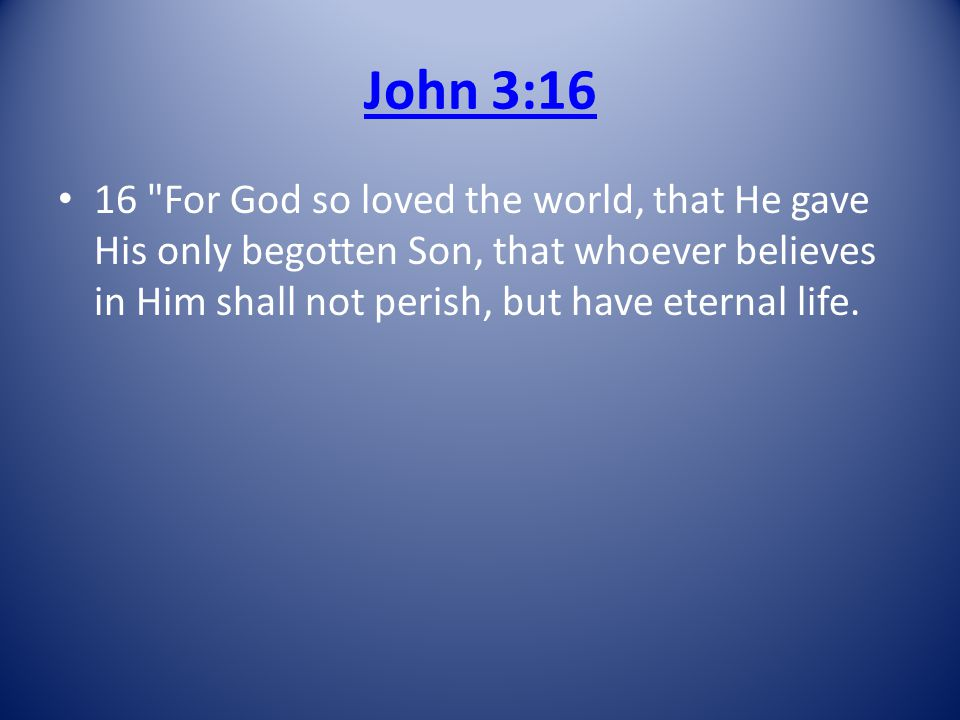 John 3:16 16 For God so loved the world, that He gave His only begotten Son, that whoever believes in Him shall not perish, but have eternal life.