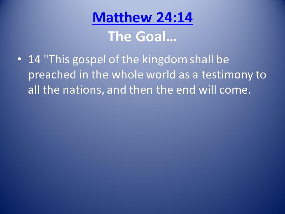 Matthew 24:14 The Goal…