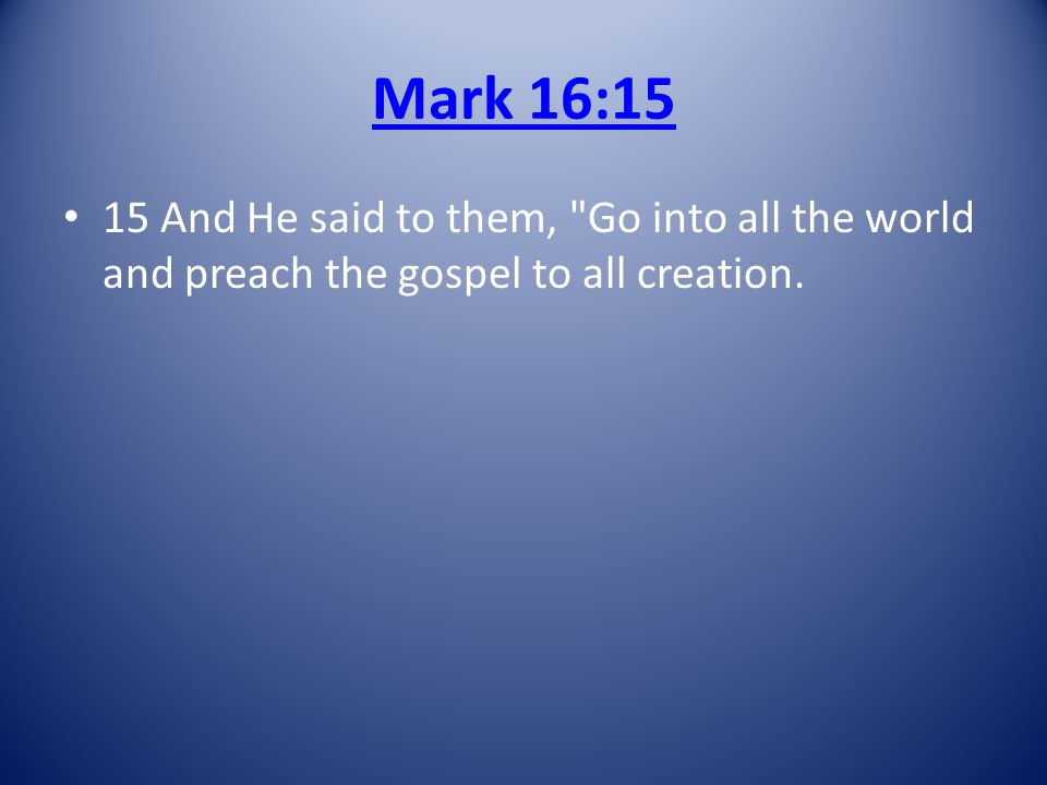 Mark 16:15 15 And He said to them, Go into all the world and preach the gospel to all creation.