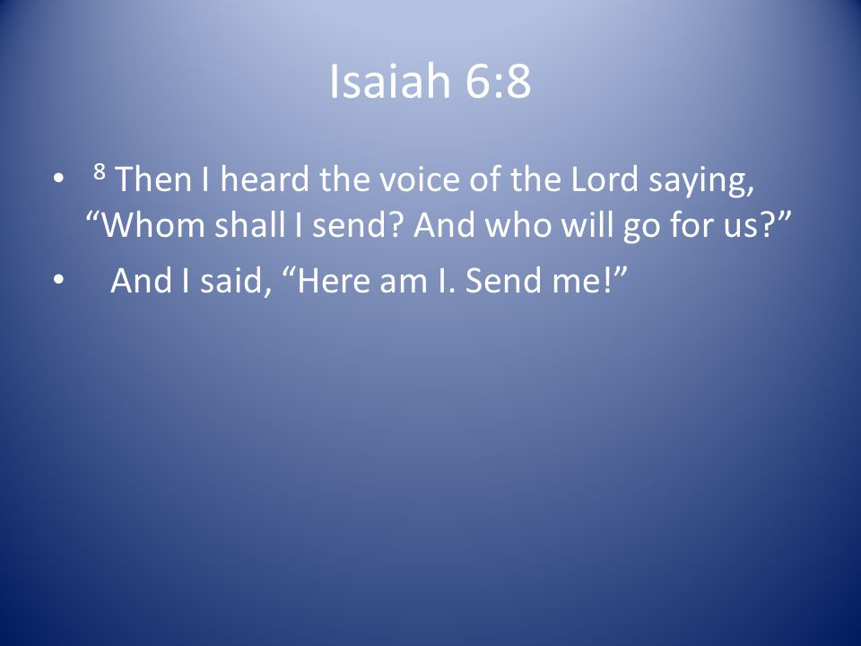 Isaiah 6:8 8 Then I heard the voice of the Lord saying, Whom shall I send And who will go for us