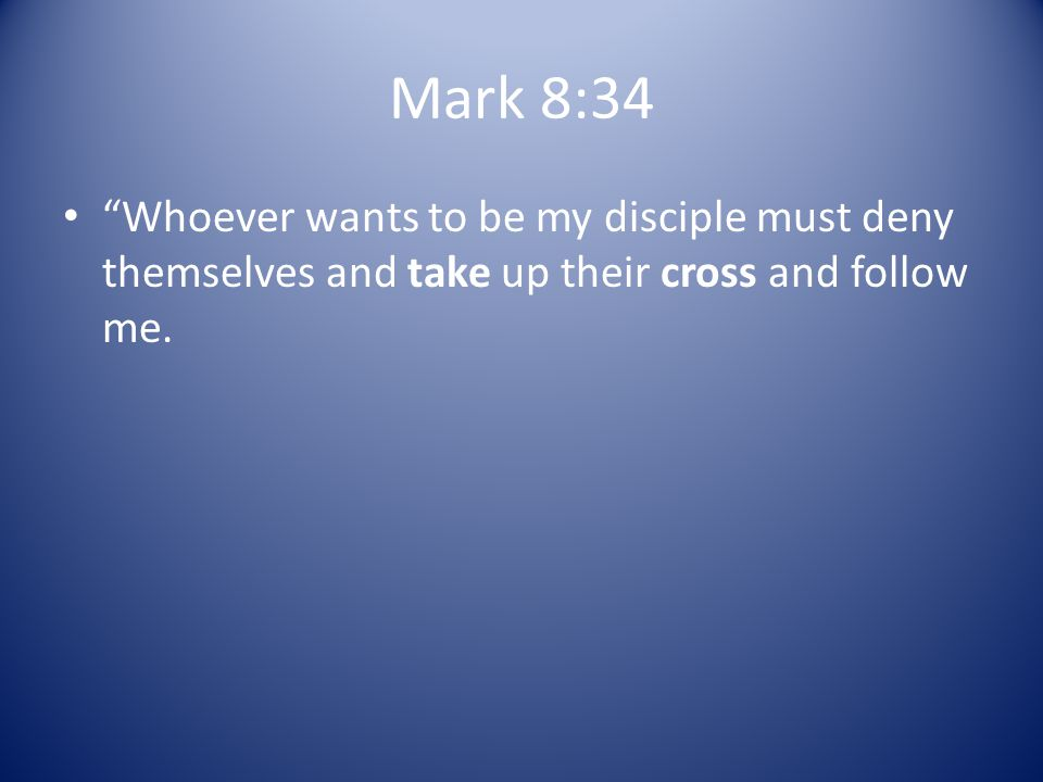 Mark 8:34 Whoever wants to be my disciple must deny themselves and take up their cross and follow me.