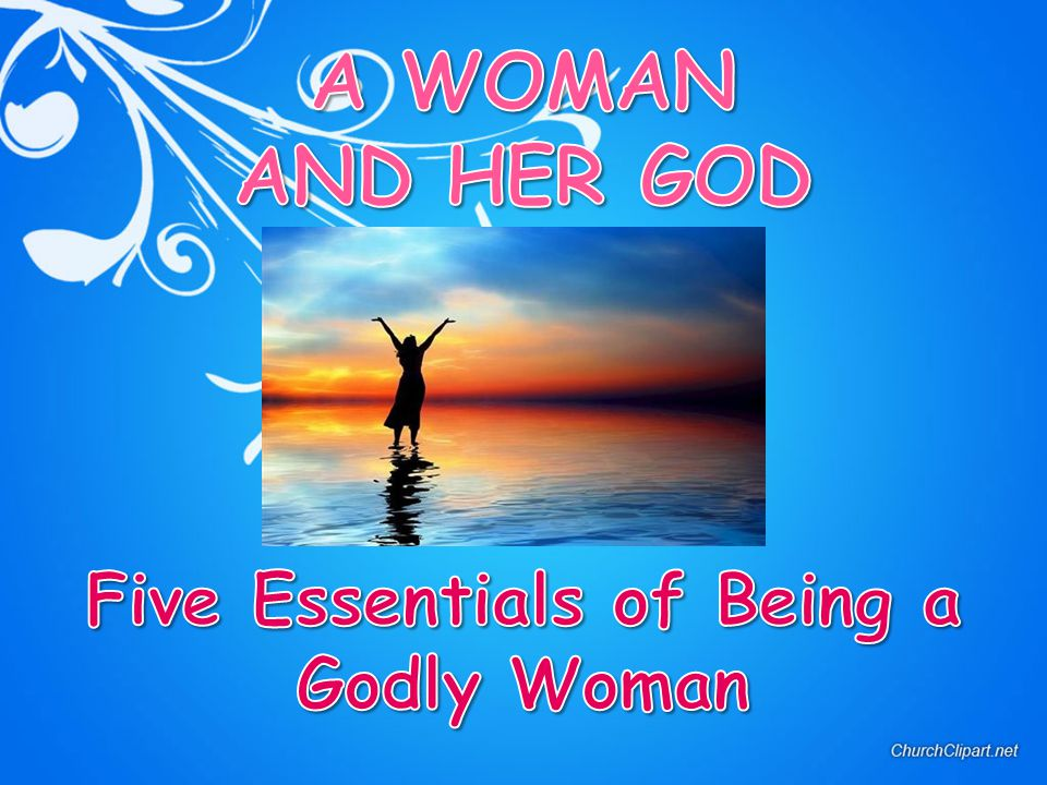 A WOMAN AND HER GOD Five Essentials of Being a Godly Woman