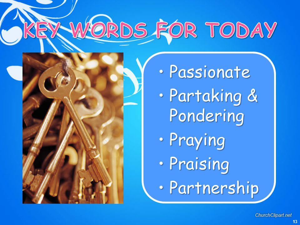 KEY WORDS FOR TODAY Passionate Partaking & Pondering Praying Praising