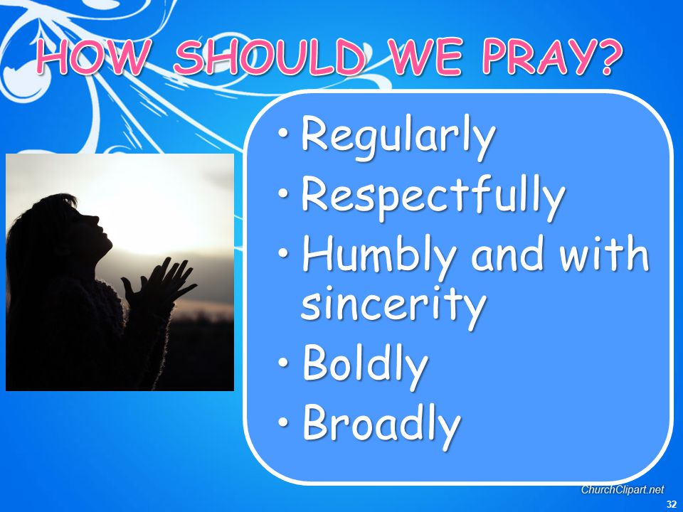 HOW SHOULD WE PRAY Regularly Respectfully Humbly and with sincerity Boldly Broadly