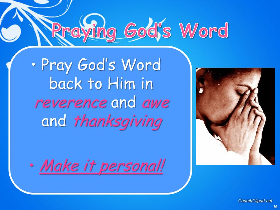 Pray God's Word back to Him in reverence and awe and thanksgiving
