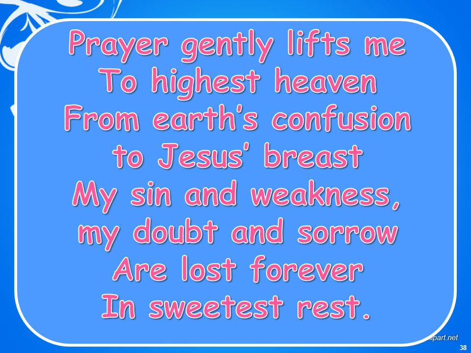 Prayer gently lifts me To highest heaven From earth's confusion to Jesus' breast My sin and weakness, my doubt and sorrow Are lost forever In sweetest rest.