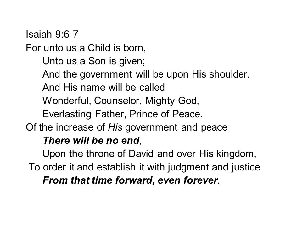 Isaiah 9:6-7 For unto us a Child is born, Unto us a Son is given; And the government will be upon His shoulder.