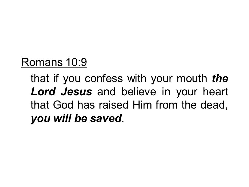 Romans 10:9 that if you confess with your mouth the Lord Jesus and believe in your heart that God has raised Him from the dead, you will be saved.