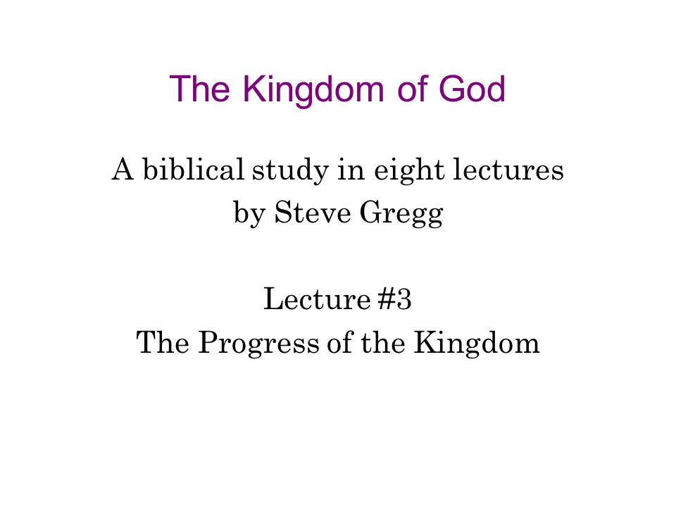 The Kingdom of God A biblical study in eight lectures by Steve Gregg