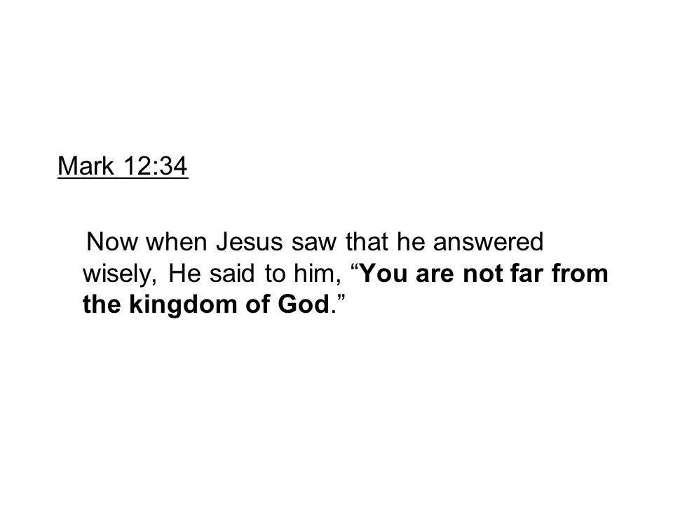 Mark 12:34 Now when Jesus saw that he answered wisely, He said to him, You are not far from the kingdom of God.