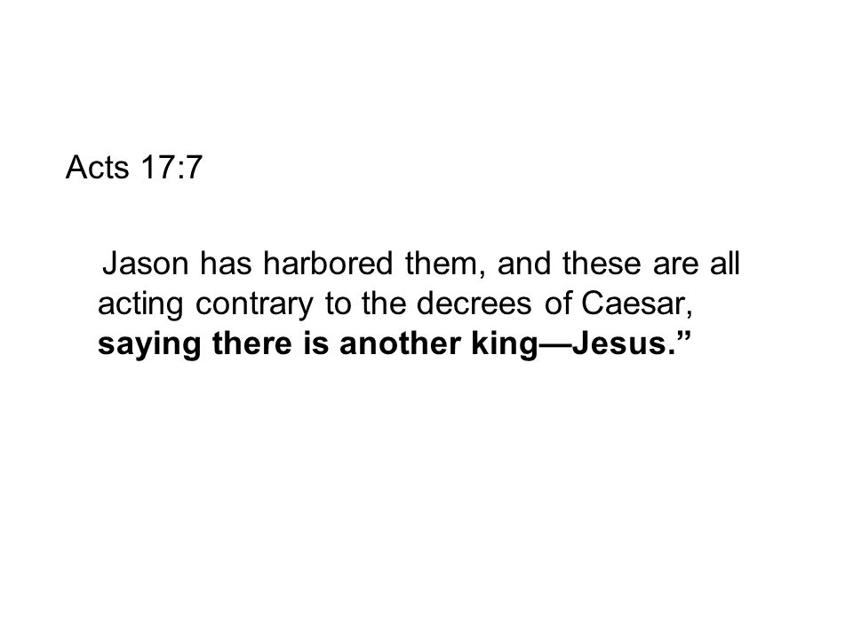 Acts 17:7 Jason has harbored them, and these are all acting contrary to the decrees of Caesar, saying there is another king—Jesus.