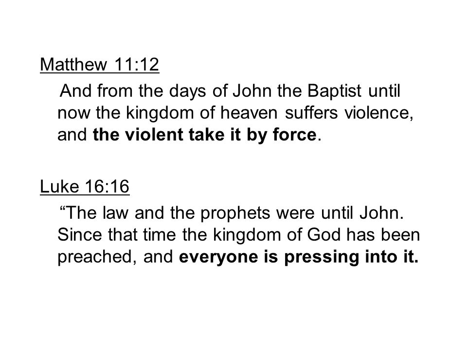 Matthew 11:12 And from the days of John the Baptist until now the kingdom of heaven suffers violence, and the violent take it by force.