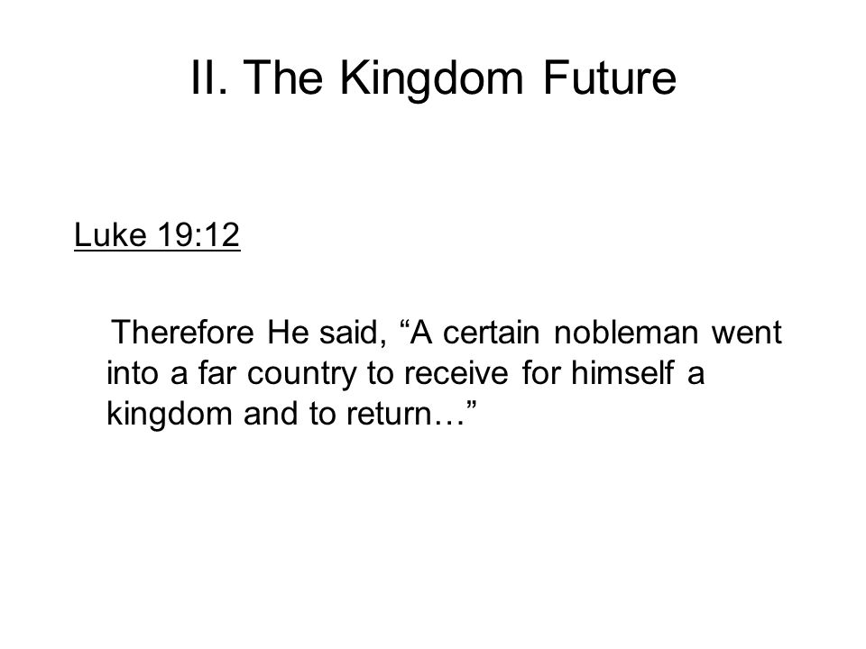 II. The Kingdom Future Luke 19:12