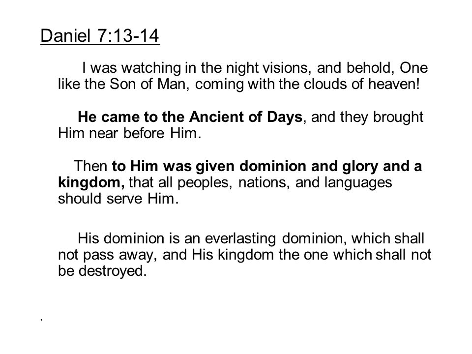 Daniel 7:13-14 I was watching in the night visions, and behold, One like the Son of Man, coming with the clouds of heaven!