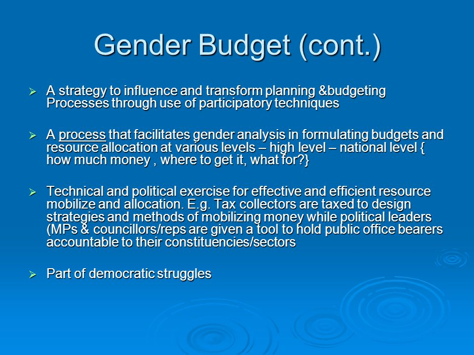 Gender Budget (cont.) A strategy to influence and transform planning &budgeting Processes through use of participatory techniques.