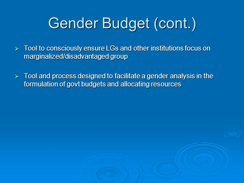 Gender Budget (cont.) Tool to consciously ensure LGs and other institutions focus on marginalized/disadvantaged group.