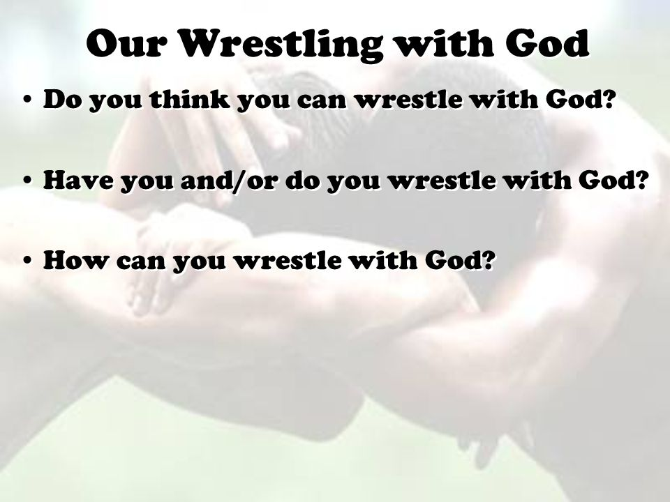 Our Wrestling with God Do you think you can wrestle with God
