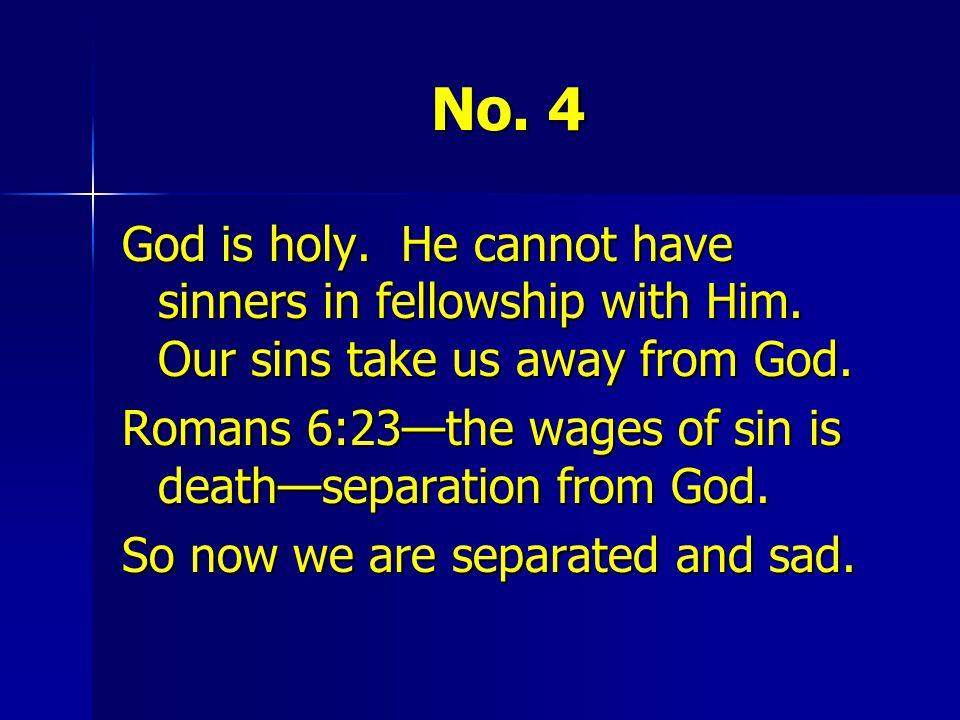 No. 4 God is holy. He cannot have sinners in fellowship with Him. Our sins take us away from God.